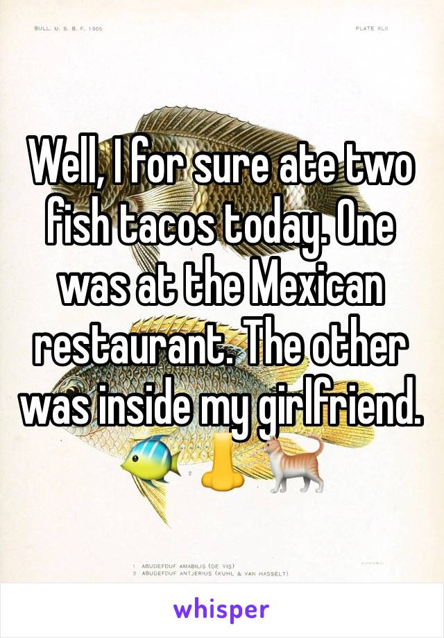 Well, I for sure ate two fish tacos today. One was at the Mexican restaurant. The other was inside my girlfriend.  🐠 👃 🐈