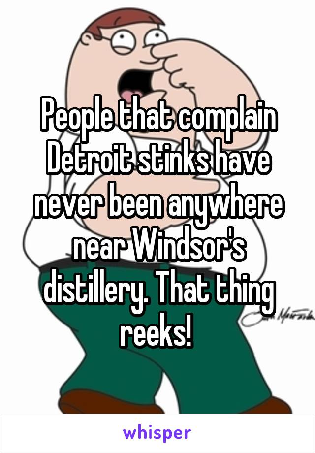 People that complain Detroit stinks have never been anywhere near Windsor's distillery. That thing reeks!