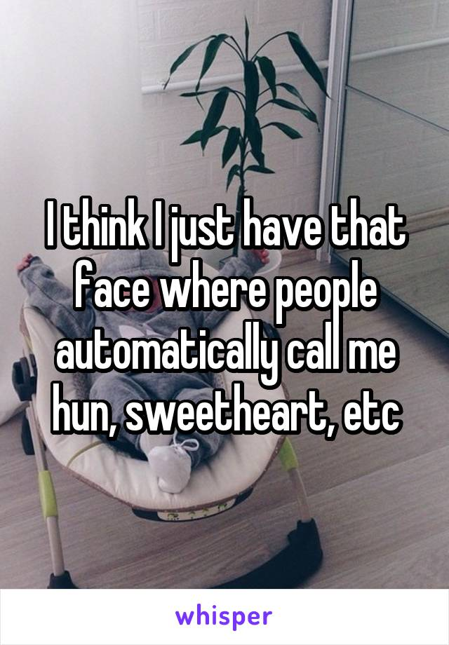 I think I just have that face where people automatically call me hun, sweetheart, etc