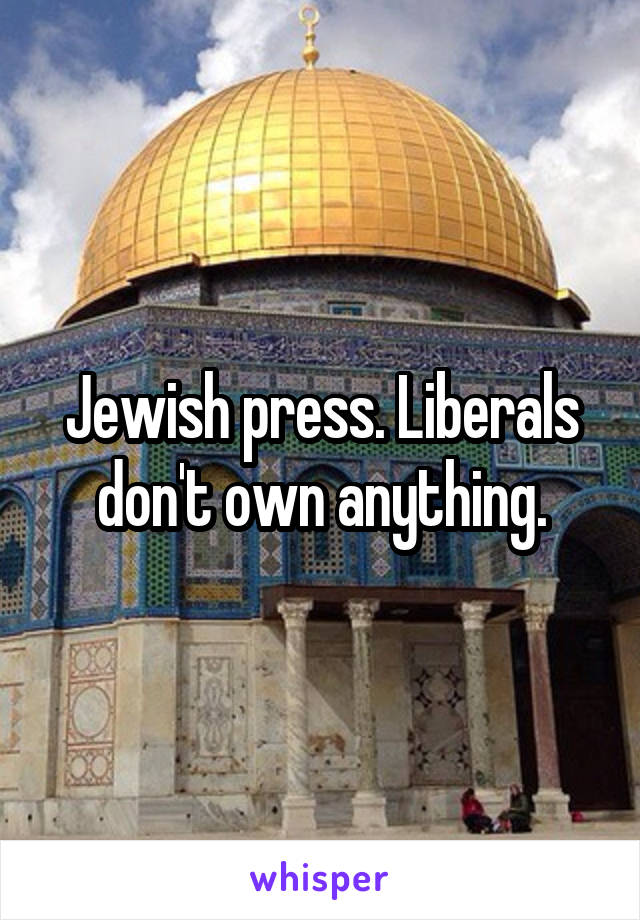 Jewish press. Liberals don't own anything.