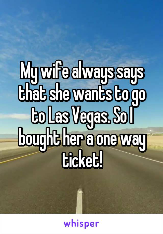 My wife always says that she wants to go to Las Vegas. So I bought her a one way ticket!