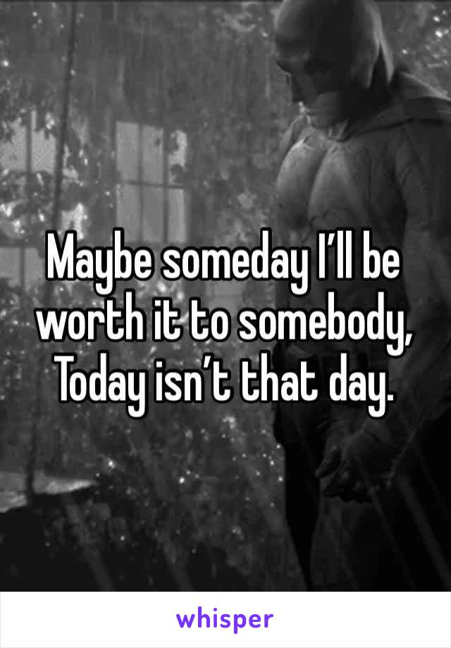 Maybe someday I'll be worth it to somebody, Today isn't that day.