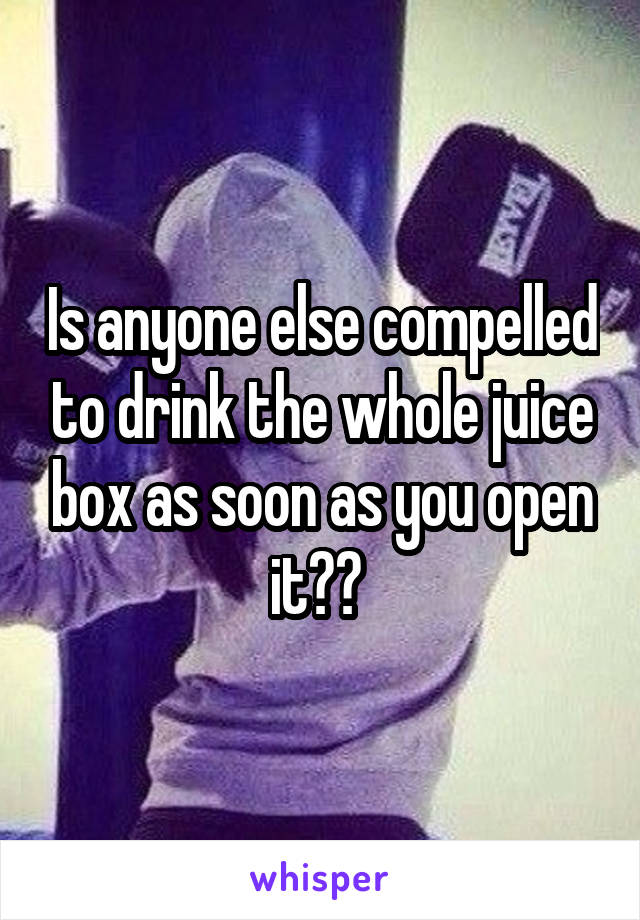 Is anyone else compelled to drink the whole juice box as soon as you open it??