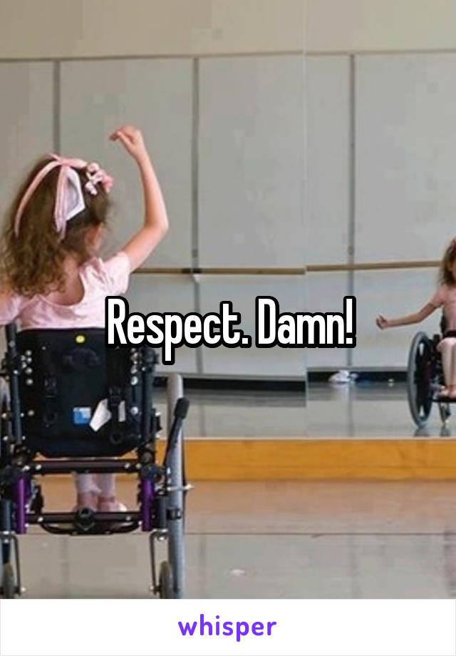 Respect. Damn!