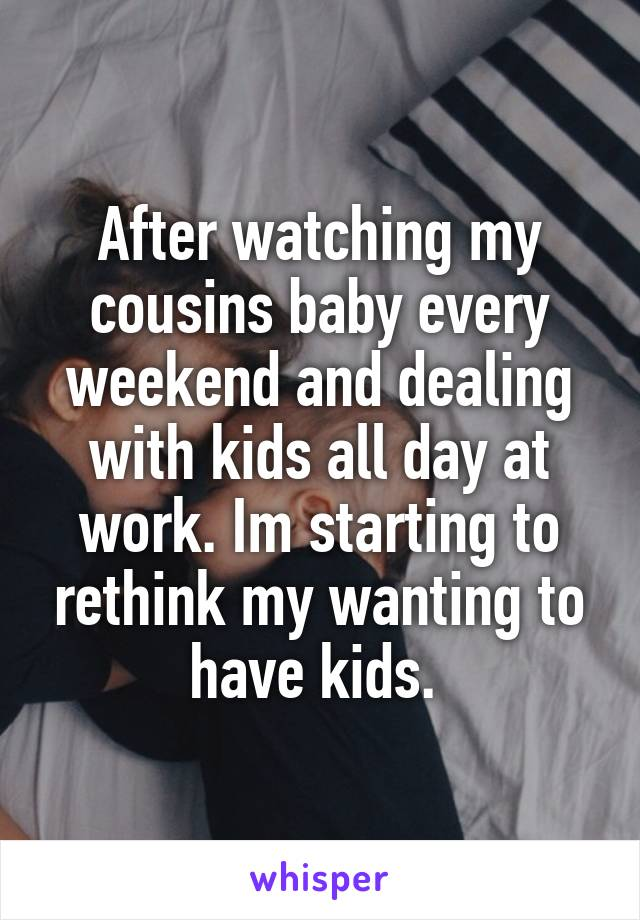 After watching my cousins baby every weekend and dealing with kids all day at work. Im starting to rethink my wanting to have kids.