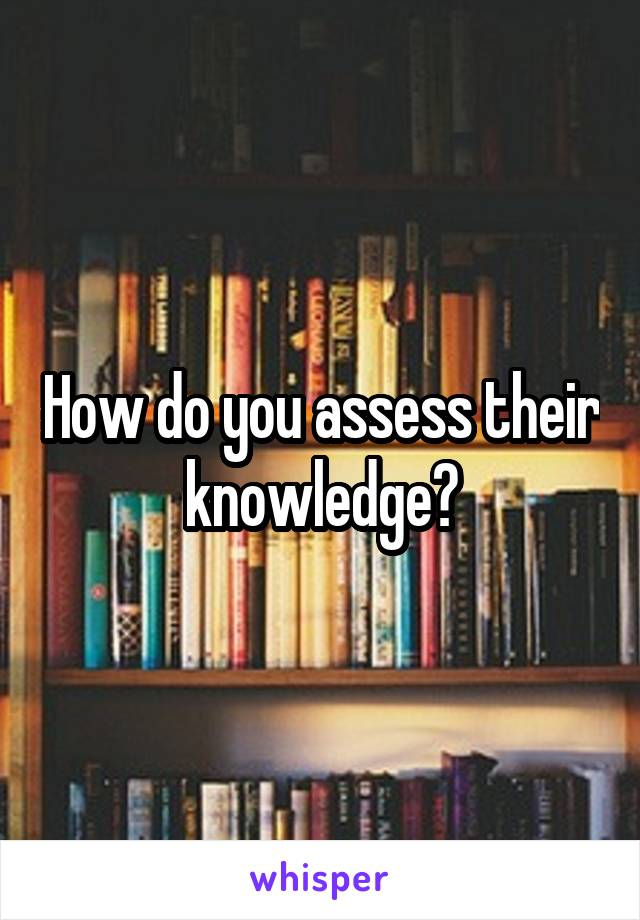 How do you assess their knowledge?