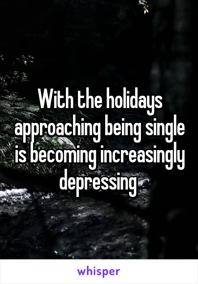 With the holidays approaching being single is becoming increasingly depressing