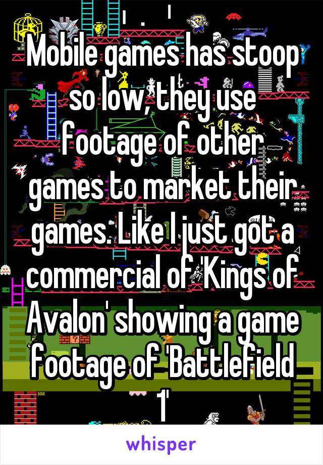 Mobile games has stoop so low, they use footage of other games to market their games. Like I just got a commercial of 'Kings of Avalon' showing a game footage of 'Battlefield 1'