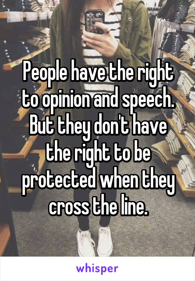 People have the right to opinion and speech. But they don't have the right to be protected when they cross the line.