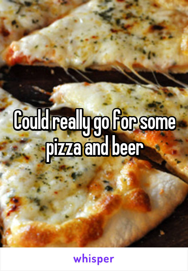 Could really go for some pizza and beer