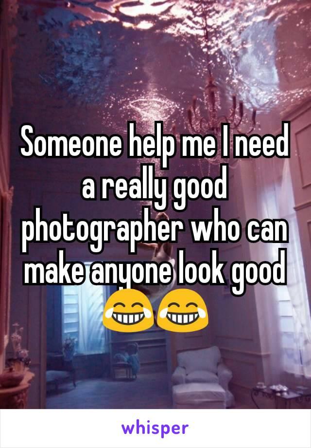 Someone help me I need a really good photographer who can make anyone look good😂😂