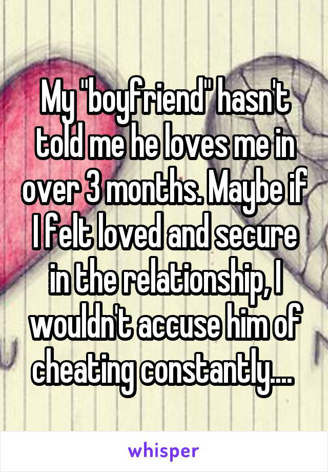 """My """"boyfriend"""" hasn't told me he loves me in over 3 months. Maybe if I felt loved and secure in the relationship, I wouldn't accuse him of cheating constantly...."""