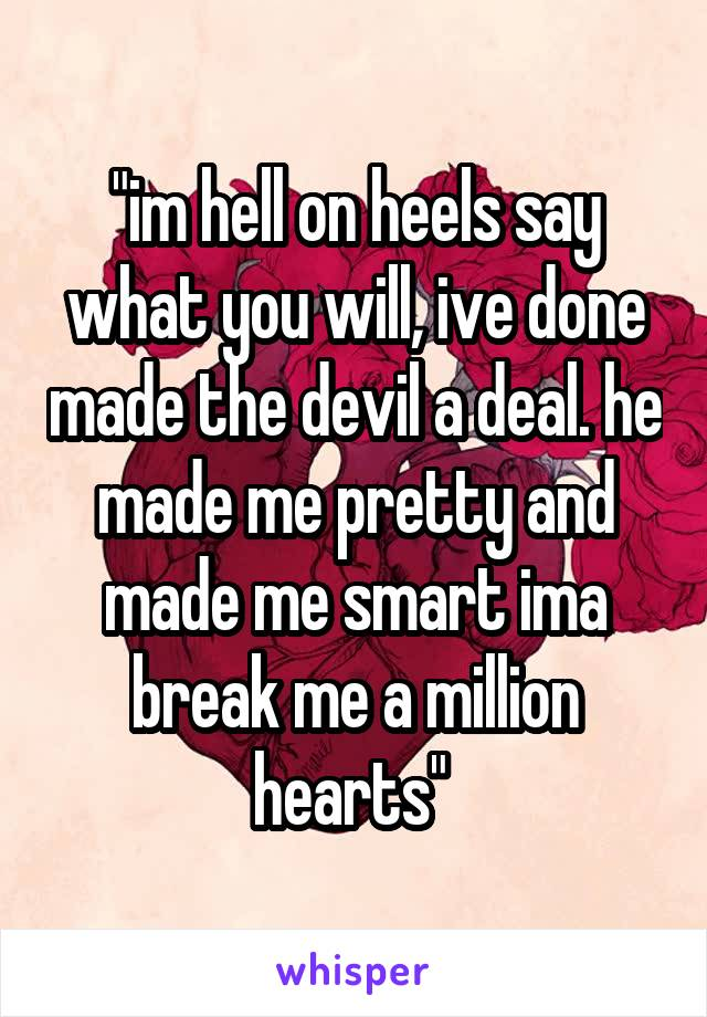 """im hell on heels say what you will, ive done made the devil a deal. he made me pretty and made me smart ima break me a million hearts"""