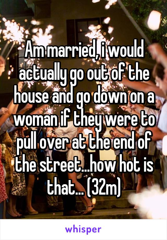 Am married, i would actually go out of the house and go down on a woman if they were to pull over at the end of the street...how hot is that... (32m)