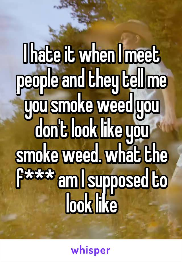 I hate it when I meet people and they tell me you smoke weed you don't look like you smoke weed. what the f*** am I supposed to look like