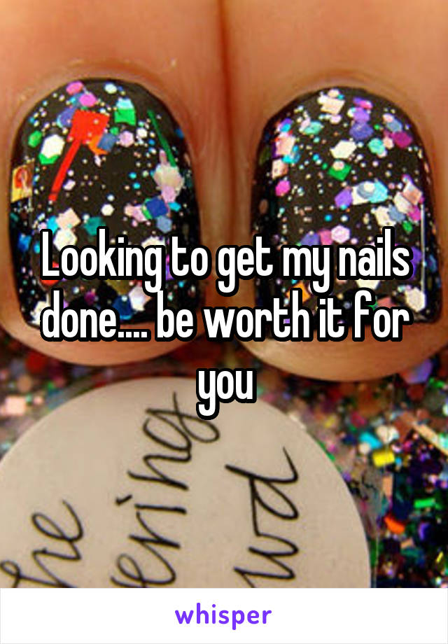Looking to get my nails done.... be worth it for you