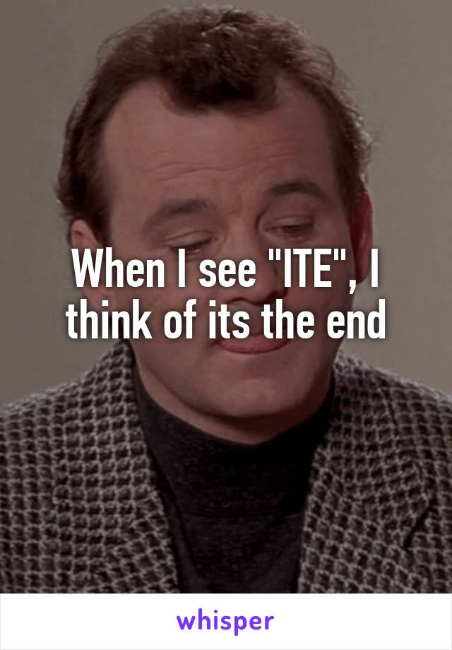 "When I see ""ITE"", I think of its the end"