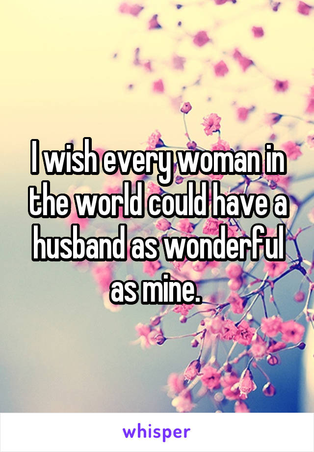 I wish every woman in the world could have a husband as wonderful as mine.