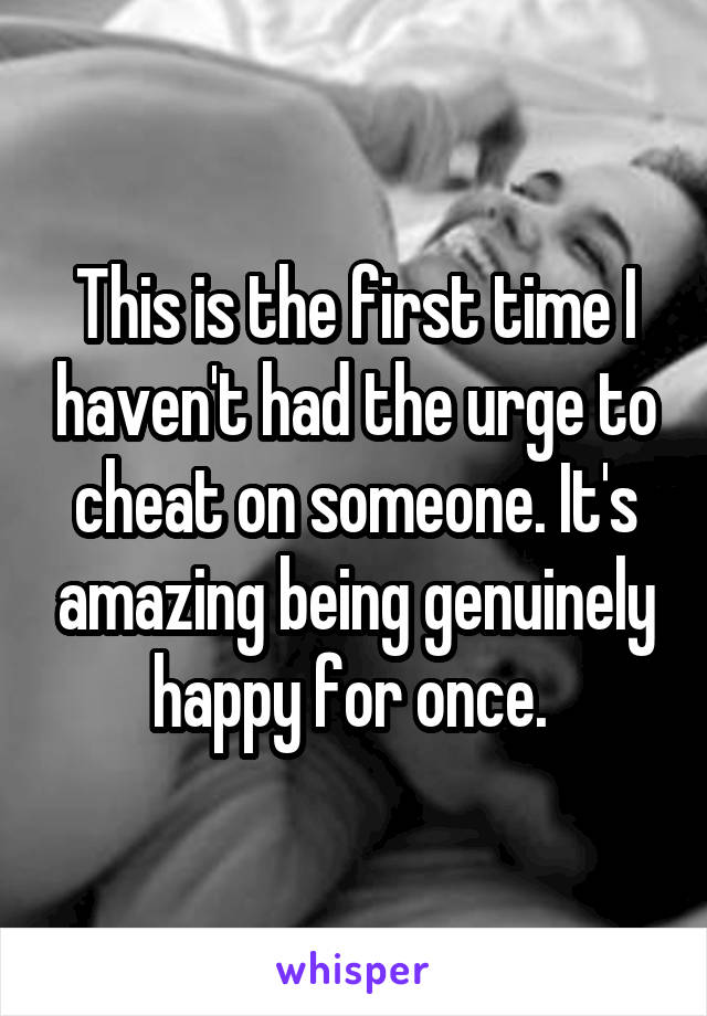 This is the first time I haven't had the urge to cheat on someone. It's amazing being genuinely happy for once.
