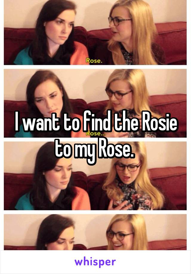 I want to find the Rosie to my Rose.
