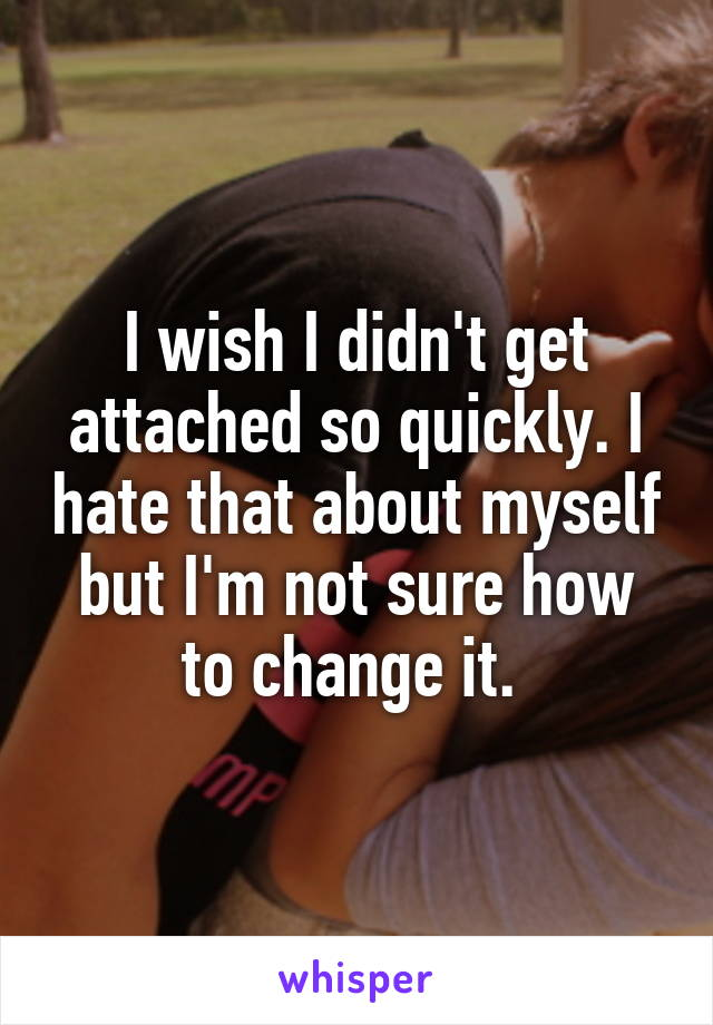 I wish I didn't get attached so quickly. I hate that about myself but I'm not sure how to change it.