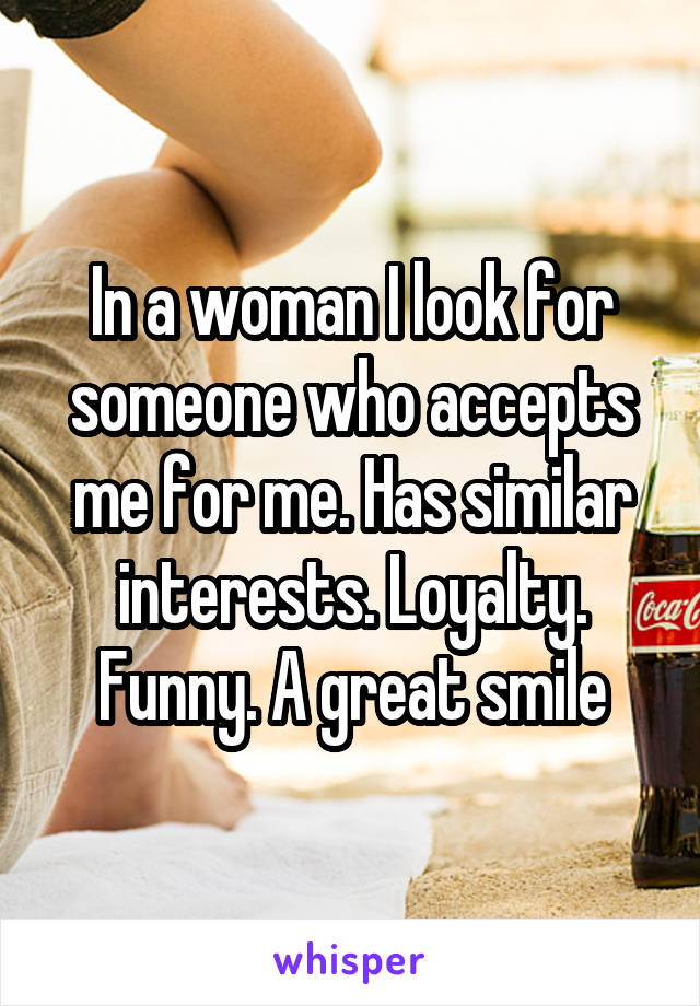 In a woman I look for someone who accepts me for me. Has similar interests. Loyalty. Funny. A great smile
