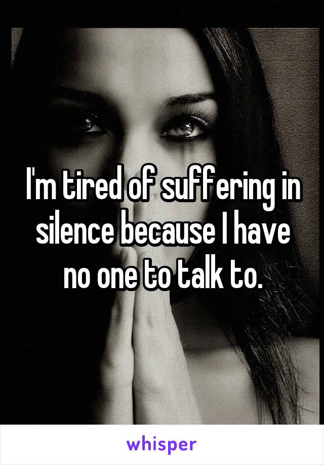 I'm tired of suffering in silence because I have no one to talk to.