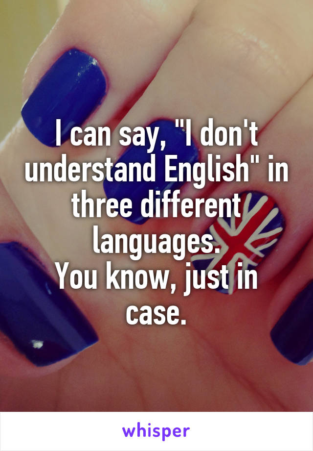 "I can say, ""I don't understand English"" in three different languages. You know, just in case."