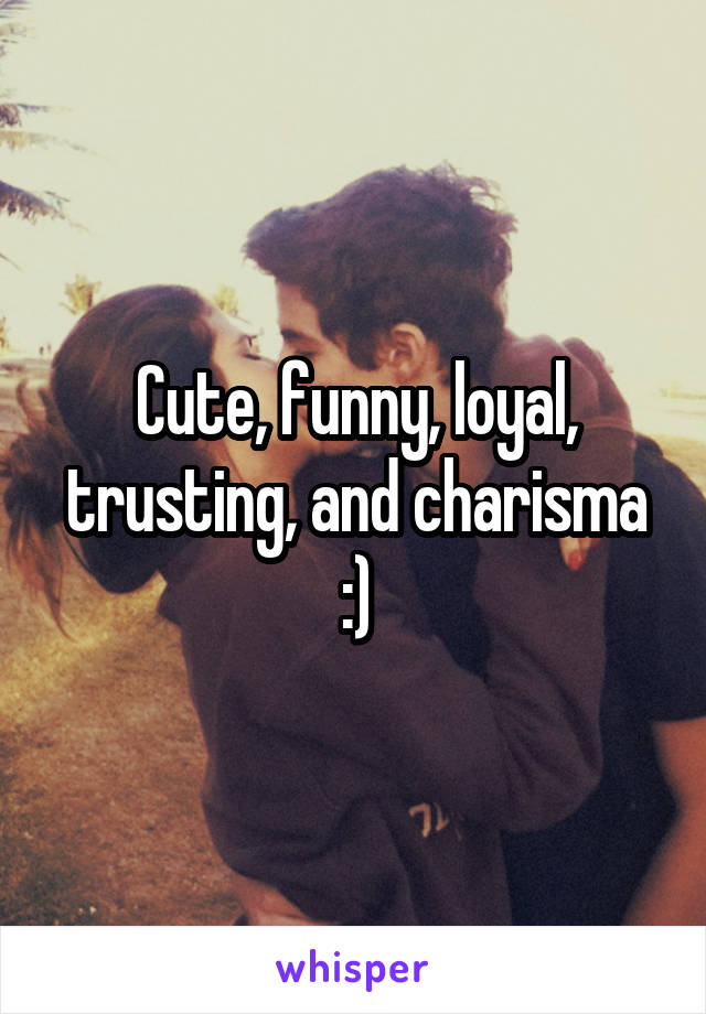 Cute, funny, loyal, trusting, and charisma :)