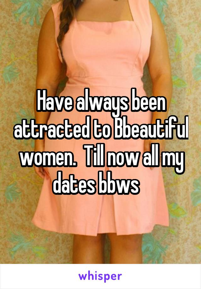 Have always been attracted to Bbeautiful women.  Till now all my dates bbws
