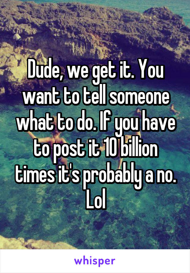 Dude, we get it. You want to tell someone what to do. If you have to post it 10 billion times it's probably a no. Lol