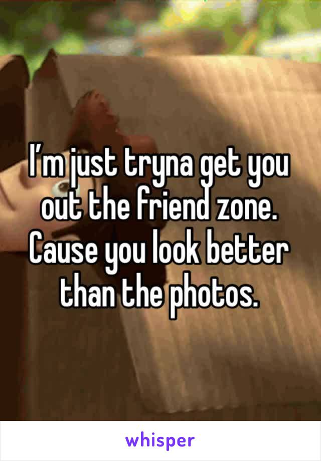 I'm just tryna get you out the friend zone. Cause you look better than the photos.
