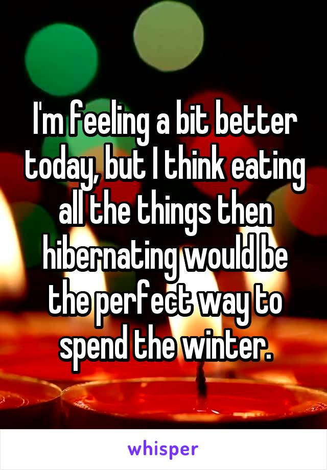 I'm feeling a bit better today, but I think eating all the things then hibernating would be the perfect way to spend the winter.
