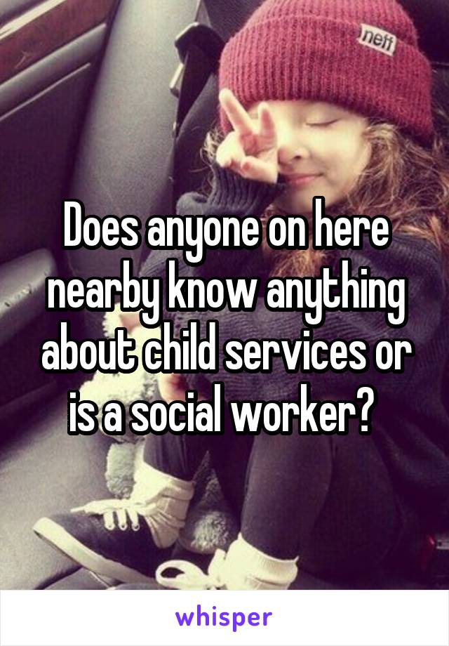 Does anyone on here nearby know anything about child services or is a social worker?