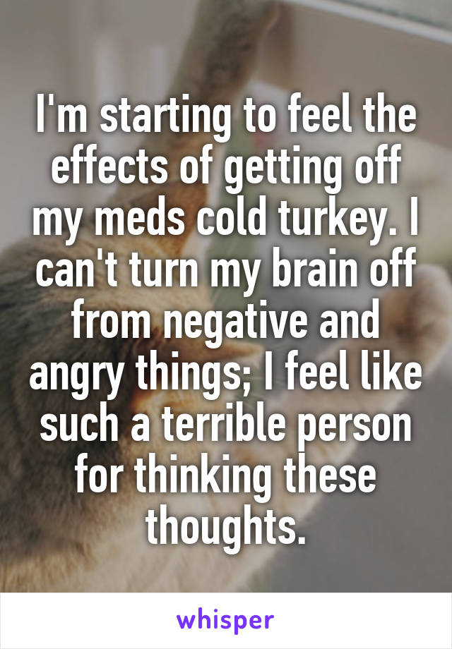 I'm starting to feel the effects of getting off my meds cold turkey. I can't turn my brain off from negative and angry things; I feel like such a terrible person for thinking these thoughts.