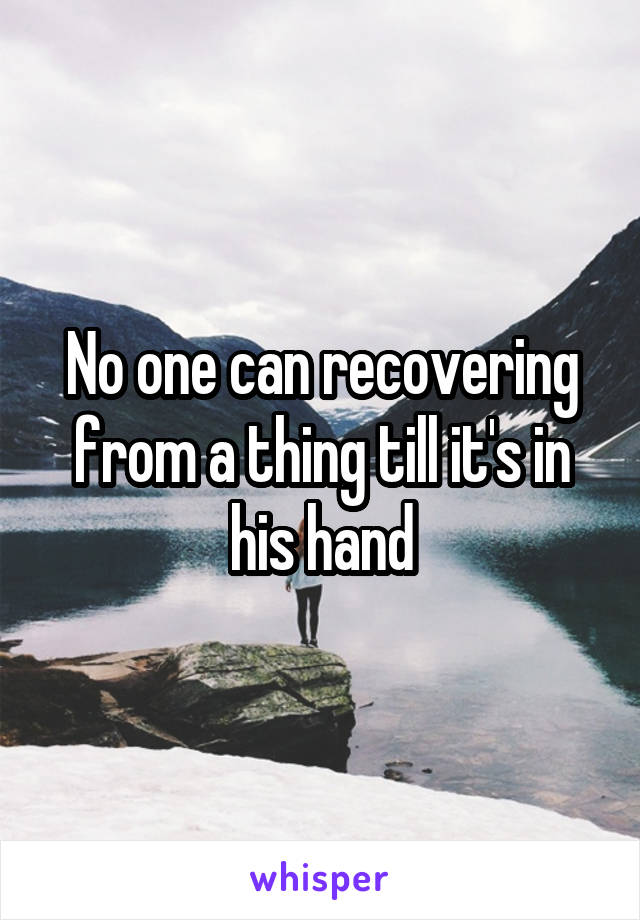 No one can recovering from a thing till it's in his hand
