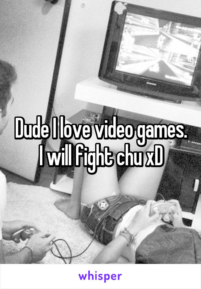 Dude I love video games. I will fight chu xD