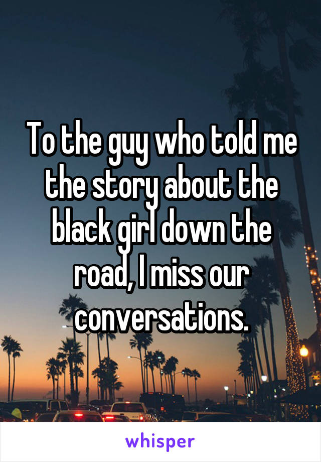 To the guy who told me the story about the black girl down the road, I miss our conversations.