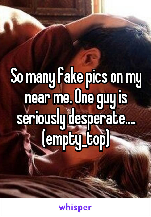 So many fake pics on my near me. One guy is seriously desperate.... (empty_top)