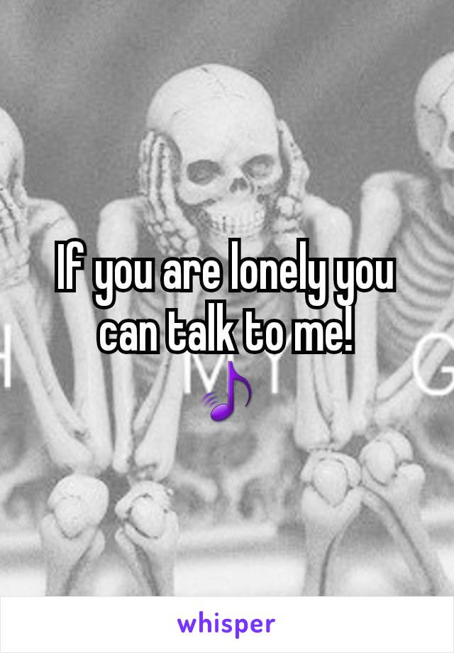 If you are lonely you can talk to me! 🎵