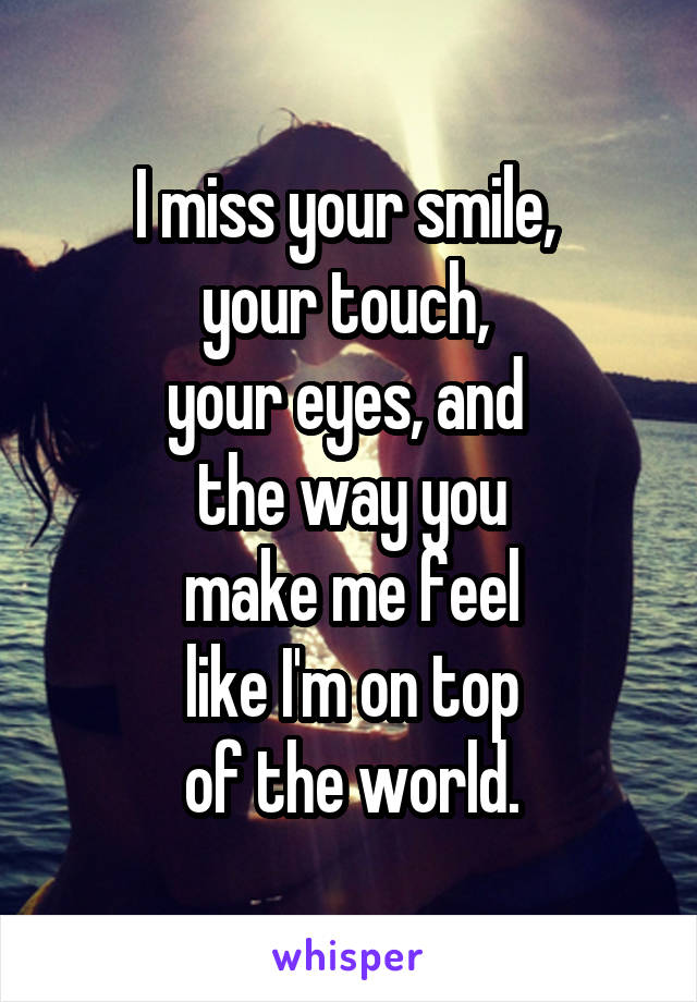 I miss your smile,  your touch,  your eyes, and  the way you make me feel like I'm on top of the world.