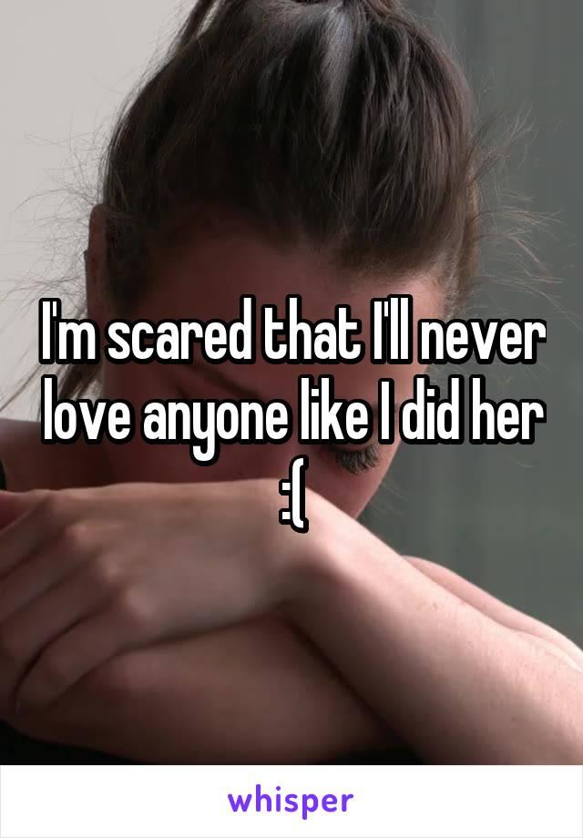 I'm scared that I'll never love anyone like I did her :(
