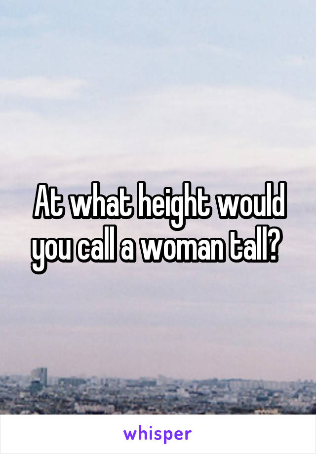 At what height would you call a woman tall?