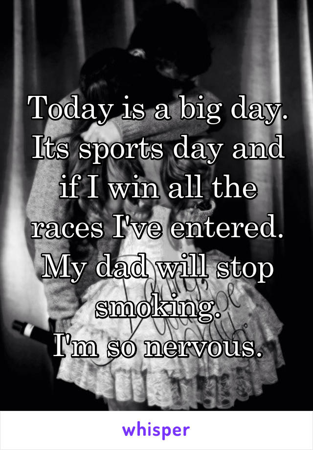 Today is a big day. Its sports day and if I win all the races I've entered. My dad will stop smoking. I'm so nervous.