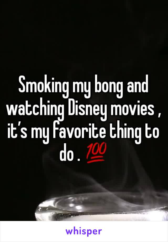 Smoking my bong and watching Disney movies , it's my favorite thing to do . 💯