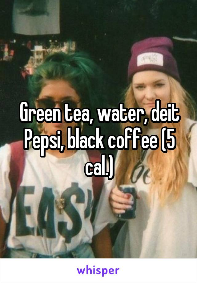 Green tea, water, deit Pepsi, black coffee (5 cal.)