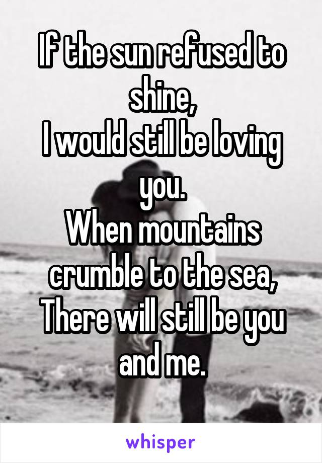 If the sun refused to shine, I would still be loving you. When mountains crumble to the sea, There will still be you and me.