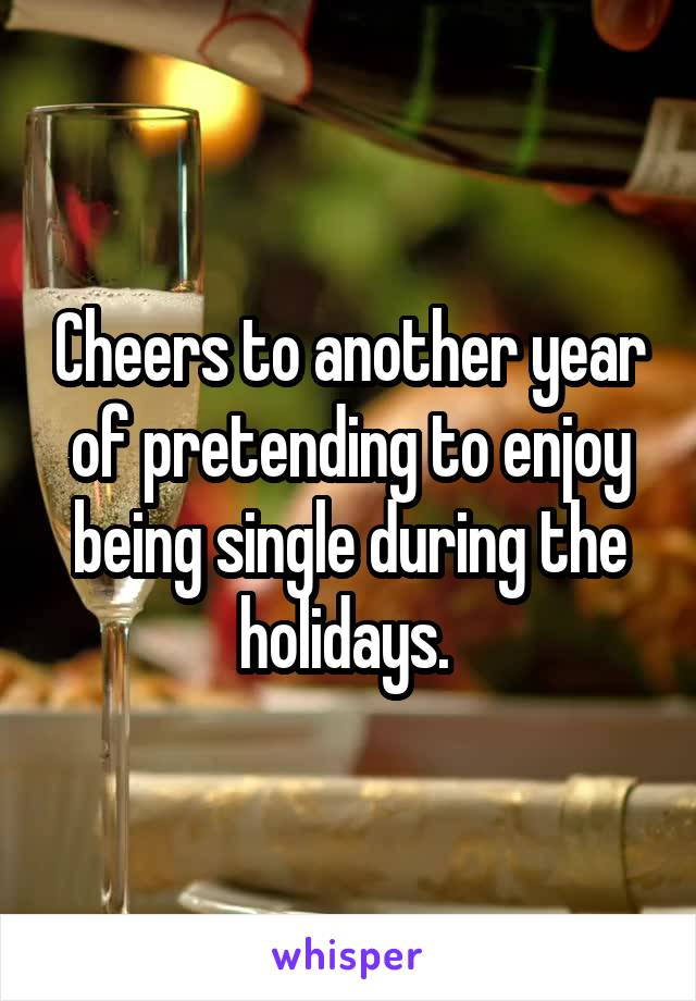 Cheers to another year of pretending to enjoy being single during the holidays.