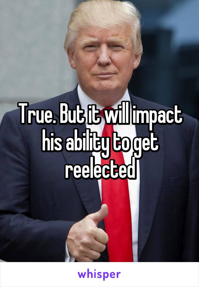 True. But it will impact his ability to get reelected