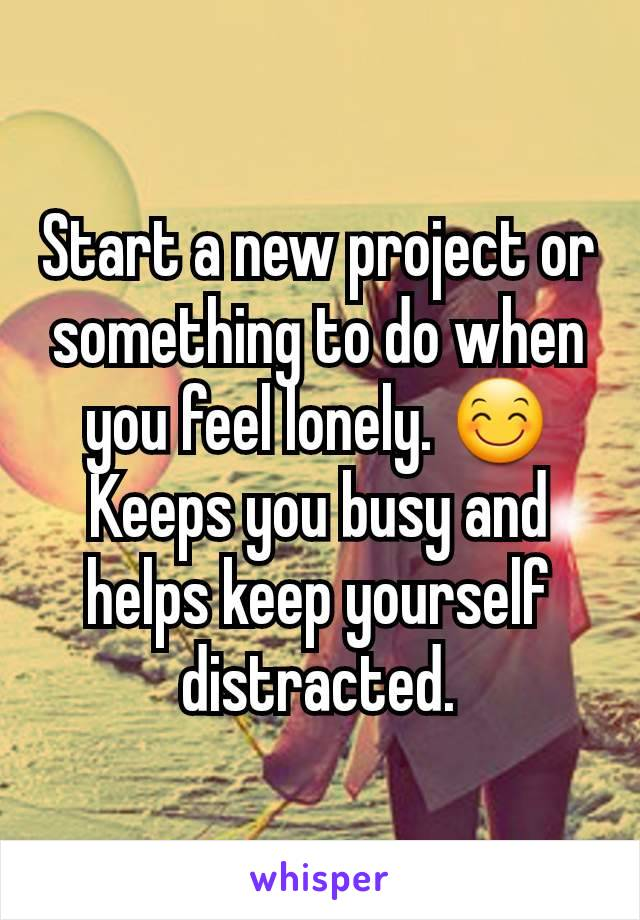 Start a new project or something to do when you feel lonely. 😊 Keeps you busy and helps keep yourself distracted.